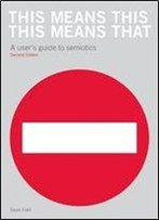 This Means This, This Means That: A User's Guide To Semiotics, 2 Edition