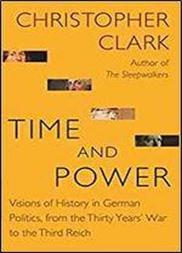 Time And Power: Visions Of History In German Politics, From The Thirty Years' War To The Third Reich (the Lawrence Stone Lectures)