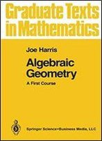 Algebraic Geometry: A First Course: V. 133 (Graduate Texts In Mathematics)
