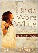 And The Bride Wore White Companion Guide: Seven Secrets To Sexual Purity