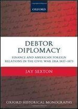 Debtor Diplomacy: Finance And American Foreign Relations In The Civil War Era 1837-1873 (oxford Historical Monographs)