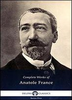 Delphi Complete Works Of Anatole France (Illustrated) (Series Five Book 17)
