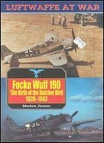 Focke Wulf 190: The Birth Of The Butcher Bird 1939-1943 (Luftwaffe At War 8)