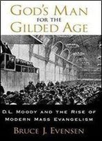 Gods Man For The Gilded Age : D.L. Moody And The Rise Of Modern Mass Evangelism