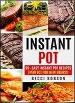 Instant Pot: 95+ Easy Instant Pot Recipes (Perfect For New Users!) (Instant Pot Cookbook, Instant Pot Recipes, Electric Pressure Cooker, Healthy Meals)
