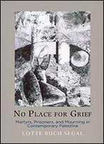 No Place For Grief: Martyrs, Prisoners, And Mourning In Contemporary Palestine (The Ethnography Of Political Violence)
