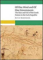 Of One Mind And Of One Government: The Rise And Fall Of The Creek Nation In The Early Republic