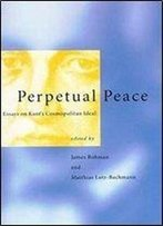 Perpetual Peace : Essays On Kants Cosmopolitan Ideal