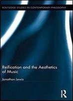 Reification And The Aesthetics Of Music (Routledge Studies In Contemporary Philosophy)