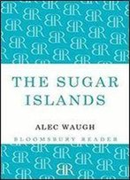 The Sugar Islands : A Collection Of Pieces Written About The West Indies Between 1928 And 1953