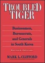 Troubled Tiger: Businessmen, Bureaucrats And Generals In South Korea (East Gate Book)