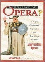 Who's Afraid Of Opera? : A Highly Opinionated, Informative, And Entertaining Guide To Appreciating Opera