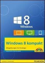 Windows 8 Kompakt: Alltagslosungen Fur Einsteiger: Pc, Notebook Und Tablet