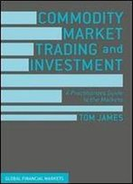 Commodity Market Trading And Investment: A Practitioners Guide To The Markets