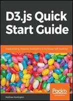 D3.Js Quick Start Guide: Create Amazing, Interactive Visualizations In The Browser With Javascript