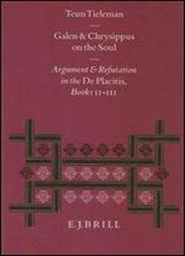 Galen And Chrysippus On The Soul: Argument And Refutation In The De Placitis Books Ii-iii