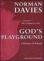 Gods Playground: A History Of Poland, Vol. 1: The Origins To 1795