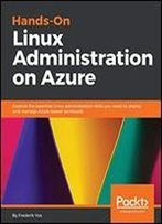 Hands-On Linux Administration On Azure: Explore The Essential Linux Administration Skills You Need To Deploy And Manage Azure-Based Workloads