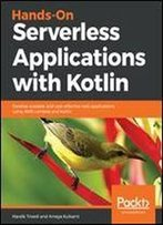 Hands-On Serverless Applications With Kotlin: Develop Scalable And Cost-Effective Web Applications Using Aws Lambda And Kotlin