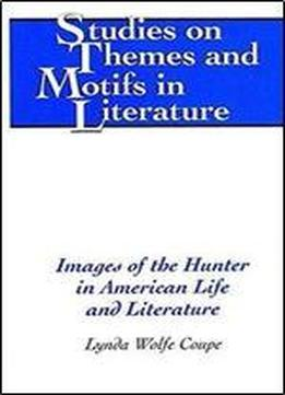 Images Of The Hunter In American Life And Literature
