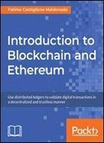Introduction To Blockchain And Ethereum: Use Distributed Ledgers To Validate Digital Transactions In A Decentralized And