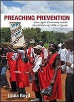 Preaching Prevention: Born-Again Christianity And The Moral Politics Of Aids In Uganda