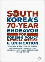 South Koreas 70-Year Endeavor For Foreign Policy, National Defense, And Unification