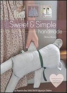 Sweet & Simple Handmade: 25 Projects To Sew, Stitch, Knit & Upcycle For Children