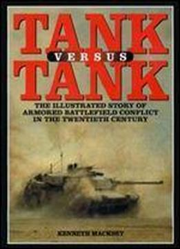 Tank Versus Tank: The Illustrated Story Of Armoured Battlefield Conflict In The Twentieth Century