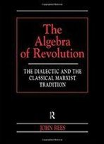 The Algebra Of Revolution: The Dialectic And The Classical Marxist Tradition