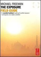 The Exposure Field Guide: The Essential Handbook To Getting The Perfect Exposure In Photography Any Subject, Anywhere