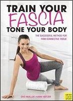 Train Your Fascia, Tone Your Body: The Successful Method To Form Firm Connective Tissue