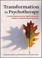 Transformation In Psychotherapy: Corrective Experiences Across Cognitive Behavioral, Humanistic, And Psychodynamic Approaches (