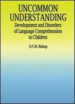 Uncommon Understanding: Development And Disorders Of Language Comprehension In Children