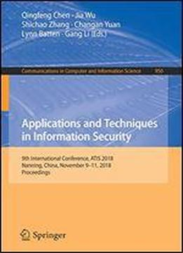 Applications And Techniques In Information Security: 9th International Conference, Atis 2018, Nanning, China, November 911, 2018, Proceedings (communications In Computer And Information Science)