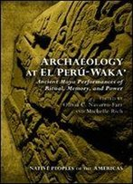 Archaeology At El Per-Waka': Ancient Maya Performances Of Ritual, Memory, And Power