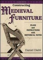 Constructing Medieval Furniture : Plans And Instructions With Historical Notes
