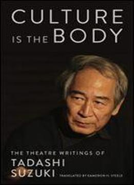 Culture Is The Body: The Theatre Writings Of Tadashi Suzuki