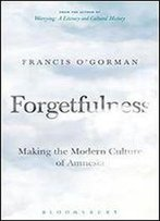 Forgetfulness: Making The Modern Culture Of Amnesia