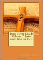 Jesus Never Lived! Volume 2 Jesus And Plato On Hell