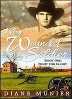 My Wounded Soldier: Book One: Fight For Glory (Volume 1)