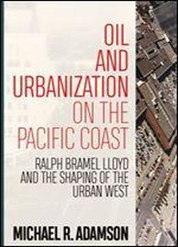 Oil And Urbanization On The Pacific Coast : Ralph Bramel Lloyd And The Shaping Of The Urban West