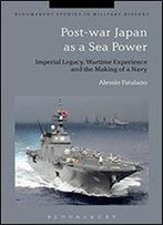 Post-War Japan As A Sea Power: Imperial Legacy, Wartime Experience And The Making Of A Navy (Bloomsbury Studies In Military History)