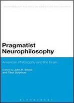 Pragmatist Neurophilosophy: American Philosophy And The Brain (Bloomsbury Studies In American Philosophy)