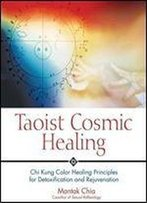 Taoist Cosmic Healing: Chi Kung Color Healing Principles For Detoxification And Rejuvenation