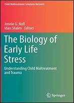 The Biology Of Early Life Stress: Understanding Child Maltreatment And Trauma (Child Maltreatment Solutions Network)