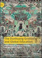The Dunhuang Grottoes And Global Education: Philosophical, Spiritual, Scientific, And Aesthetic Insights (Spirituality, Religion, And Education)