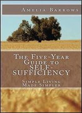 The Five-year Guide To Self-sufficiency: Simple Living Made Simpler