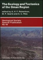 The Geology And Tectonics Of The Oman Region (Geological Society Special Publication)