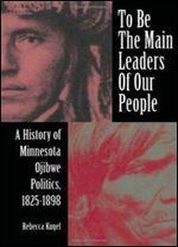 To Be The Main Leaders Of Our People: A History Of Minnesota Ojibwe Politics, 1825-1898